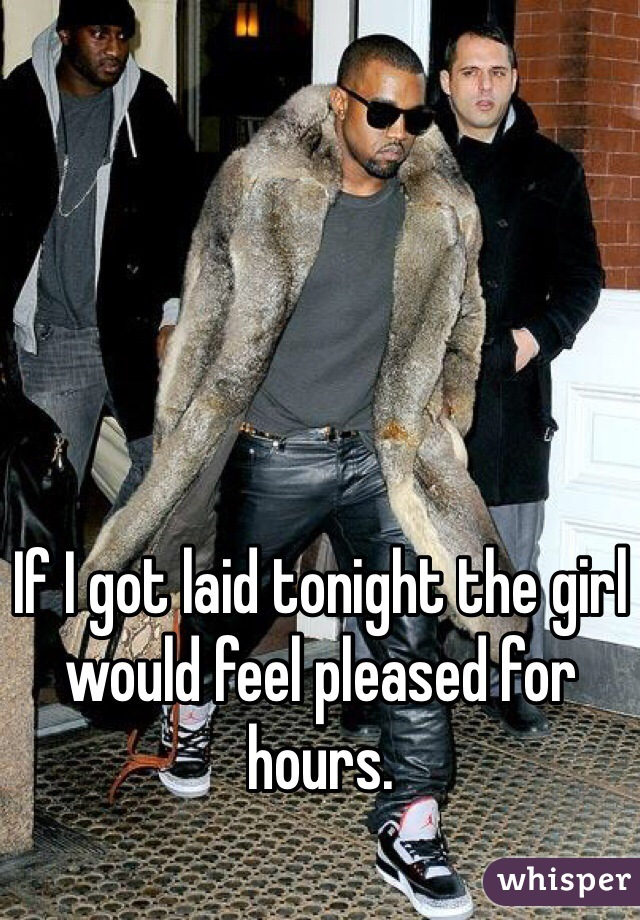 If I got laid tonight the girl would feel pleased for hours.