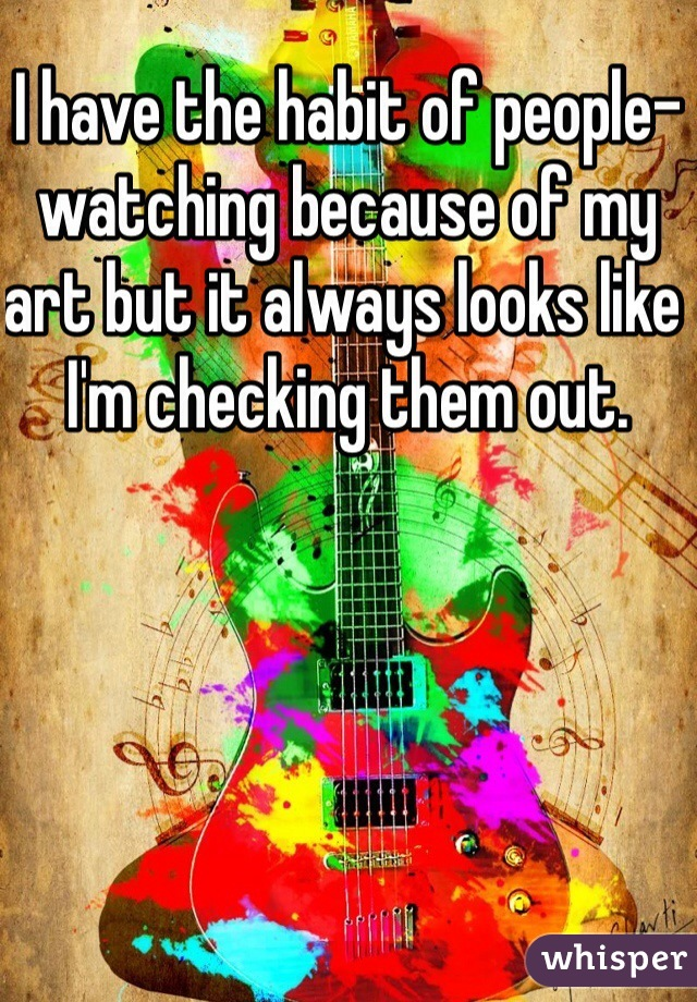 I have the habit of people-watching because of my art but it always looks like I'm checking them out.