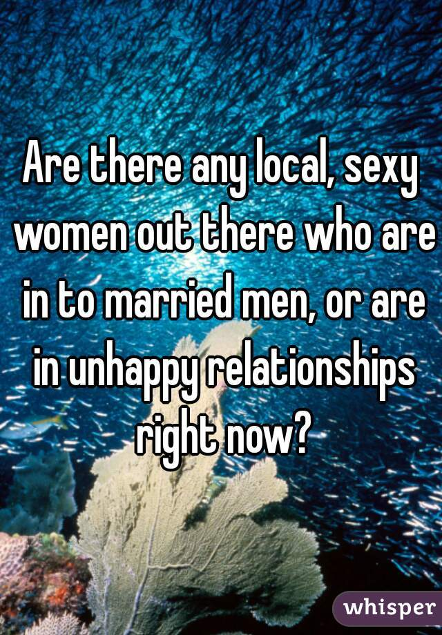 Are there any local, sexy women out there who are in to married men, or are in unhappy relationships right now?