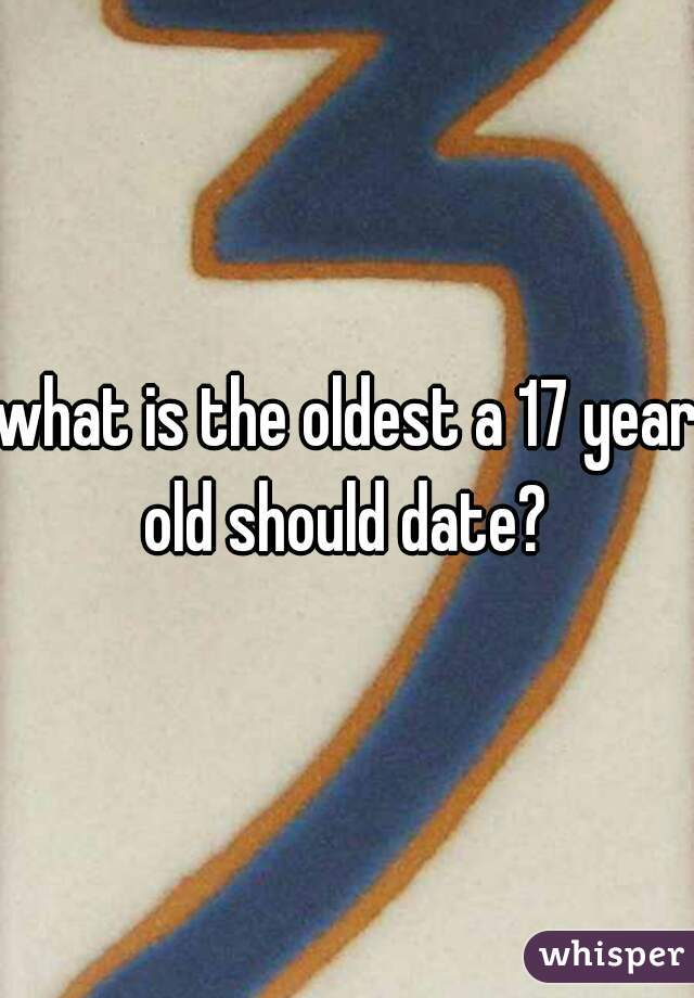 what is the oldest a 17 year old should date?
