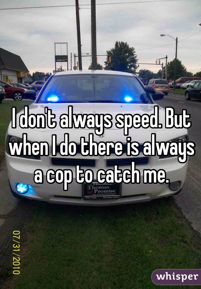I don't always speed. But when I do there is always a cop to catch me.