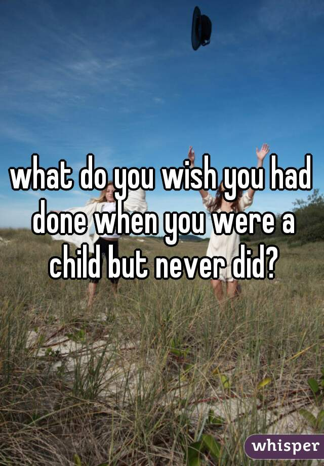 what do you wish you had done when you were a child but never did?