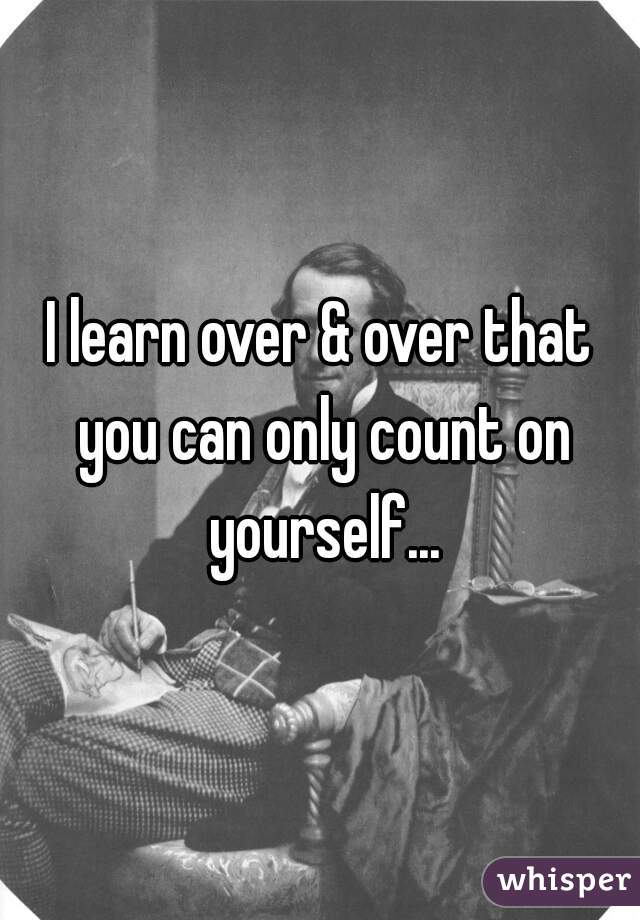 I learn over & over that you can only count on yourself...