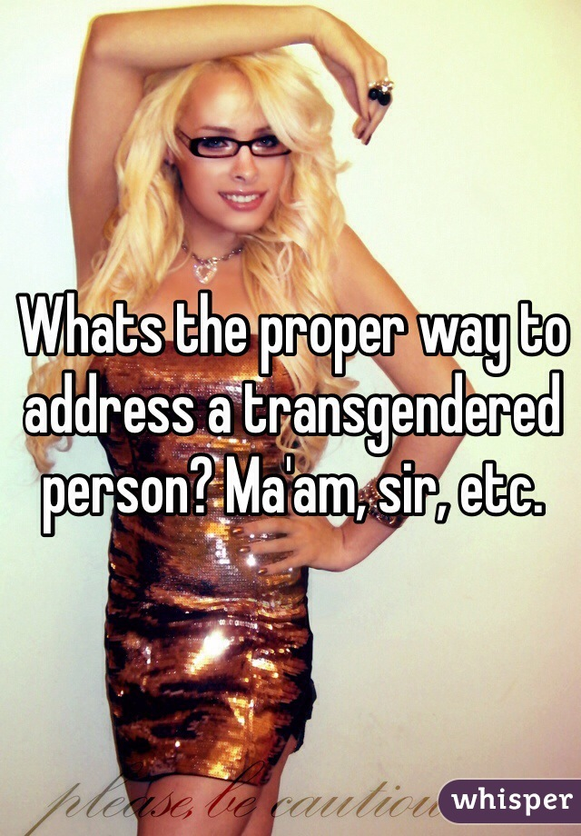 Whats the proper way to address a transgendered person? Ma'am, sir, etc.