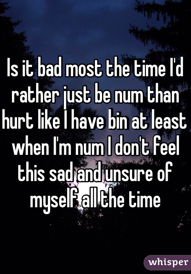 Is it bad most the time I'd rather just be num than hurt like I have bin at least when I'm num I don't feel this sad and unsure of myself all the time