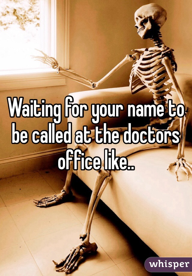 Waiting for your name to be called at the doctors office like..