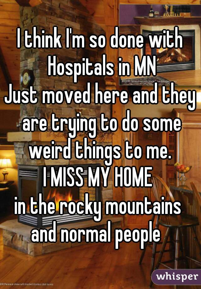 I think I'm so done with Hospitals in MN Just moved here and they are trying to do some weird things to me.  I MISS MY HOME  in the rocky mountains  and normal people