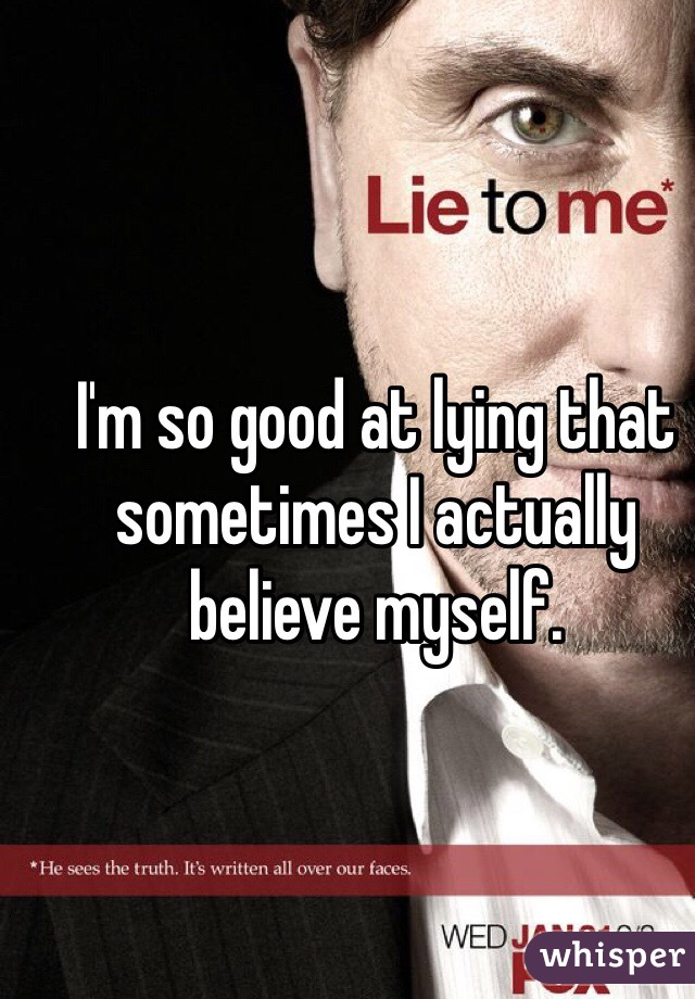 I'm so good at lying that sometimes I actually believe myself.