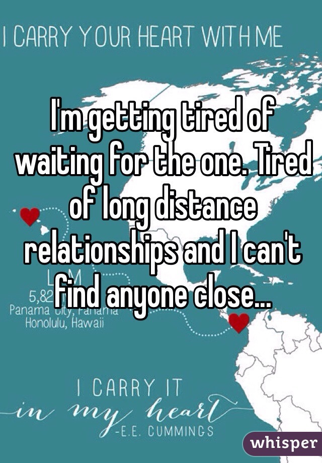I'm getting tired of waiting for the one. Tired of long distance relationships and I can't find anyone close...