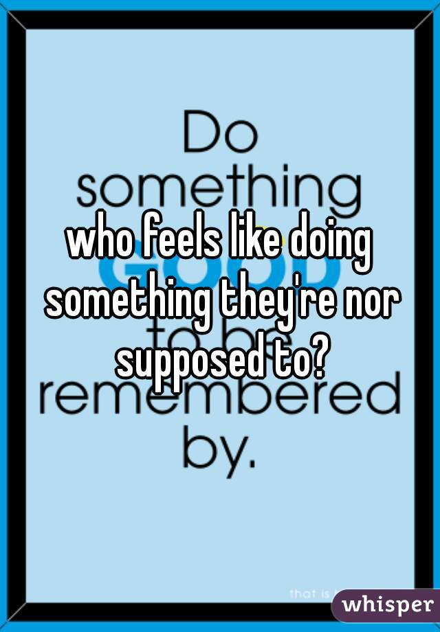 who feels like doing something they're nor supposed to?
