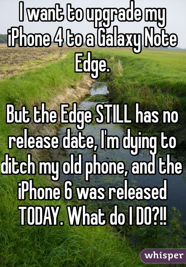 I want to upgrade my iPhone 4 to a Galaxy Note Edge.   But the Edge STILL has no release date, I'm dying to ditch my old phone, and the iPhone 6 was released TODAY. What do I DO?!!