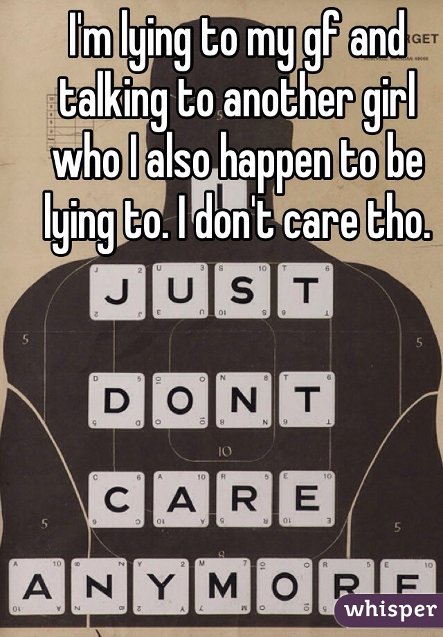 I'm lying to my gf and talking to another girl who I also happen to be lying to. I don't care tho.
