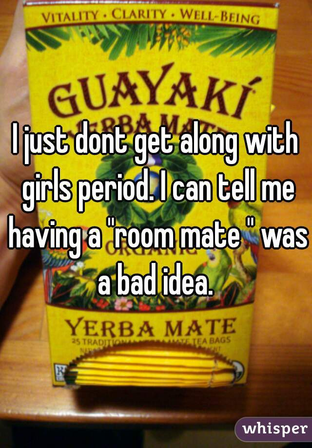 """I just dont get along with girls period. I can tell me having a """"room mate """" was a bad idea."""