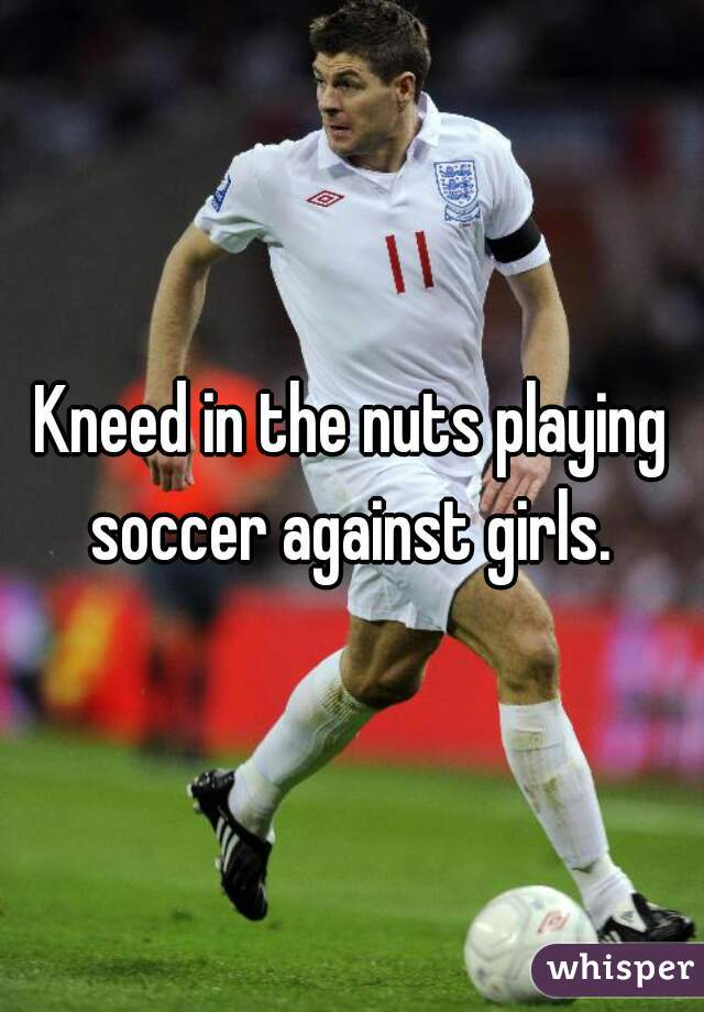Kneed in the nuts playing soccer against girls.