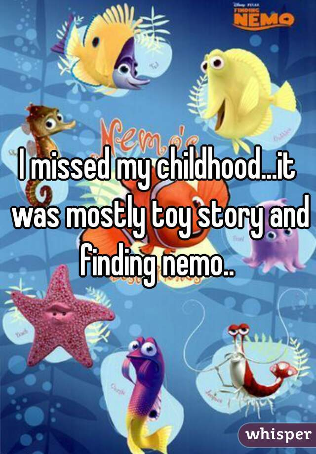 I missed my childhood...it was mostly toy story and finding nemo..