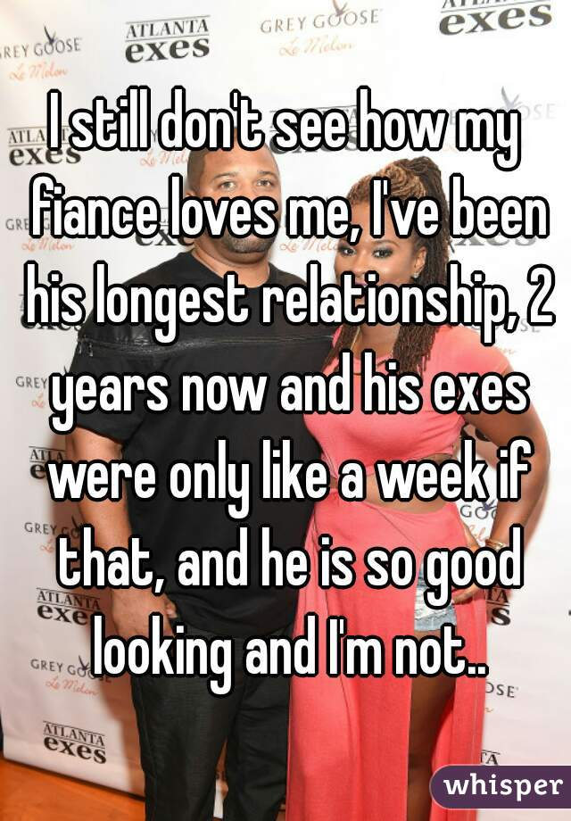 I still don't see how my fiance loves me, I've been his longest relationship, 2 years now and his exes were only like a week if that, and he is so good looking and I'm not..