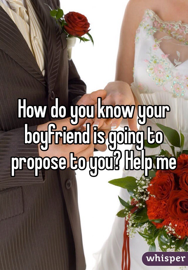 How do you know your boyfriend is going to propose to you? Help me