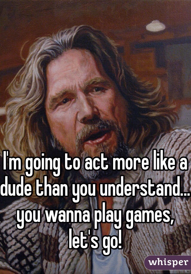 I'm going to act more like a dude than you understand... you wanna play games, let's go!