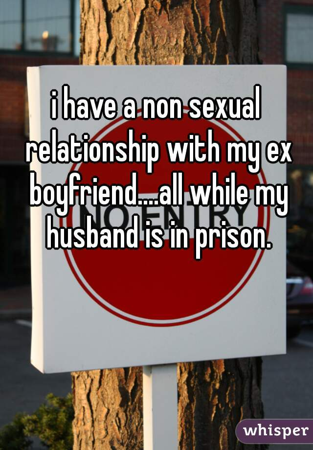 i have a non sexual relationship with my ex boyfriend....all while my husband is in prison.