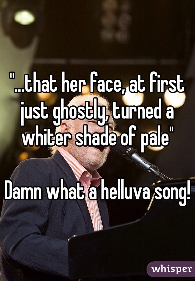 """...that her face, at first just ghostly, turned a whiter shade of pale""  Damn what a helluva song!"