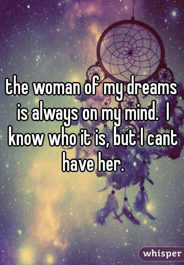 the woman of my dreams is always on my mind.  I know who it is, but I cant have her.