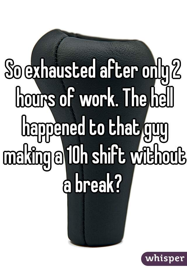 So exhausted after only 2 hours of work. The hell happened to that guy making a 10h shift without a break?