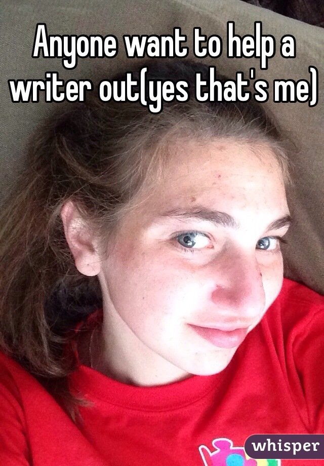 Anyone want to help a writer out(yes that's me)