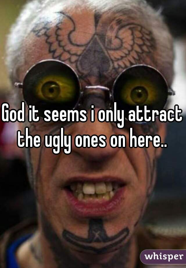 God it seems i only attract the ugly ones on here..