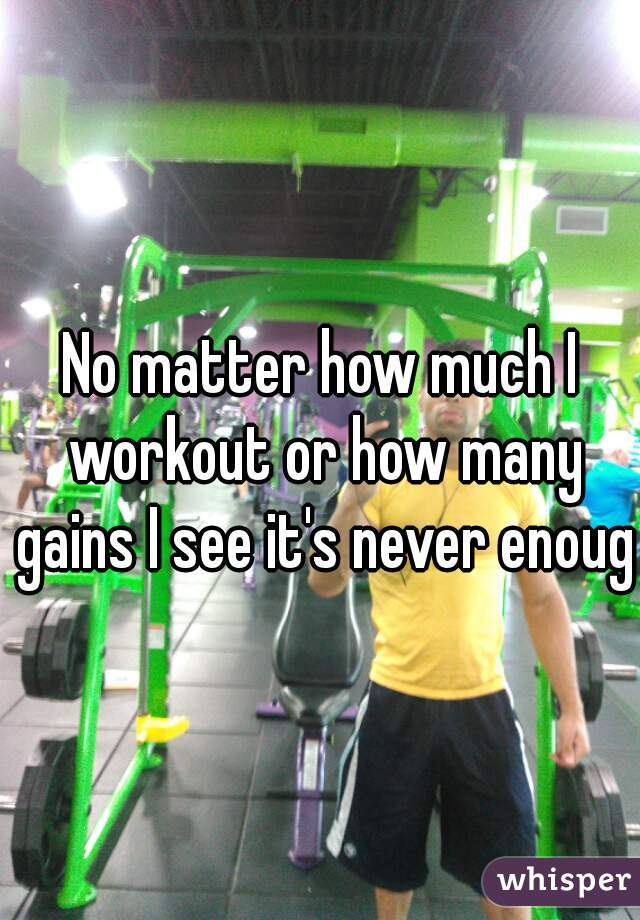 No matter how much I workout or how many gains I see it's never enough