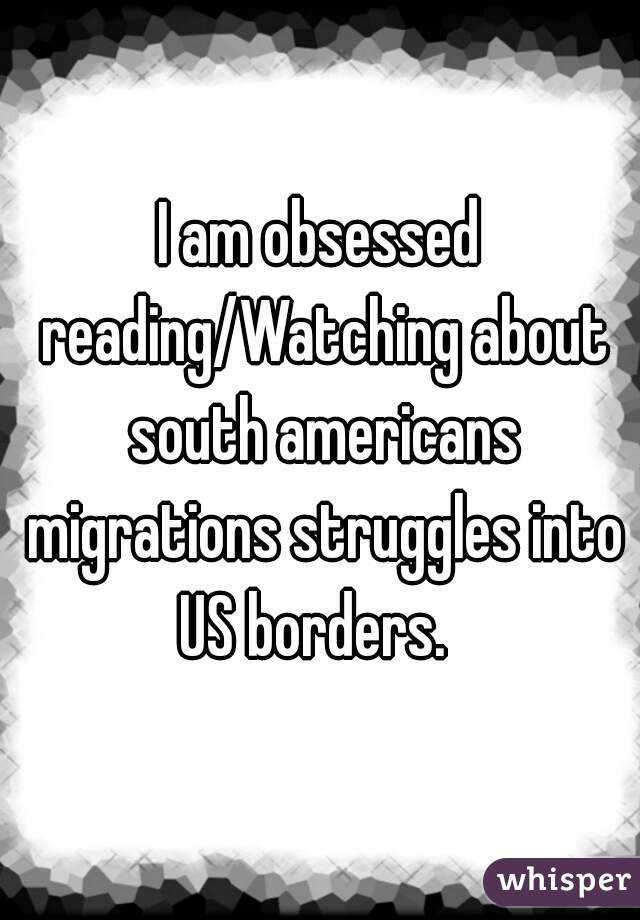 I am obsessed reading/Watching about south americans migrations struggles into US borders.