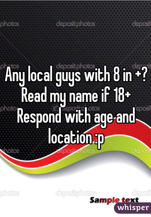 Any local guys with 8 in +?  Read my name if 18+  Respond with age and location :p