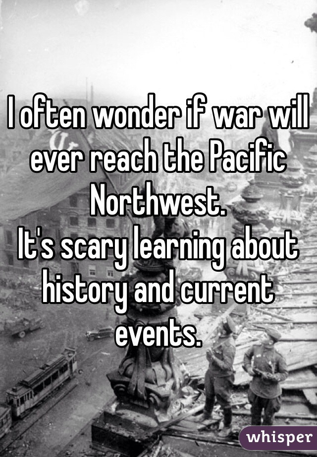I often wonder if war will ever reach the Pacific Northwest.  It's scary learning about history and current events.