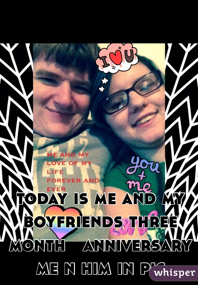 today is me and my boyfriends three month   anniversary me n him in pic
