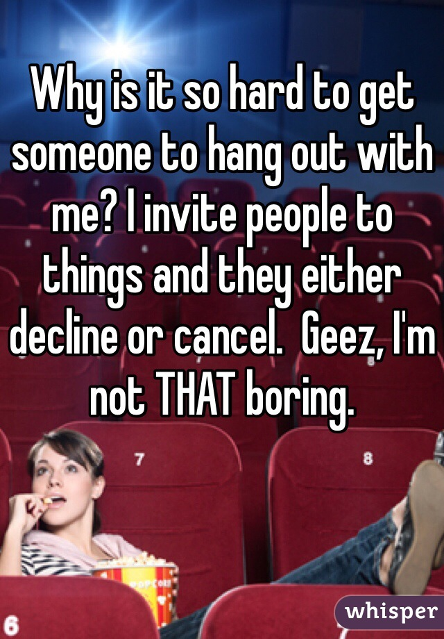 Why is it so hard to get someone to hang out with me? I invite people to things and they either decline or cancel.  Geez, I'm not THAT boring.