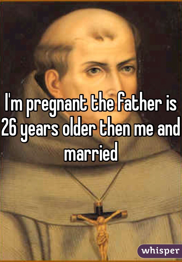 I'm pregnant the father is 26 years older then me and married