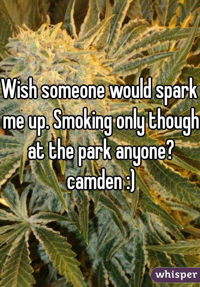 Wish someone would spark me up. Smoking only though at the park anyone? camden :)