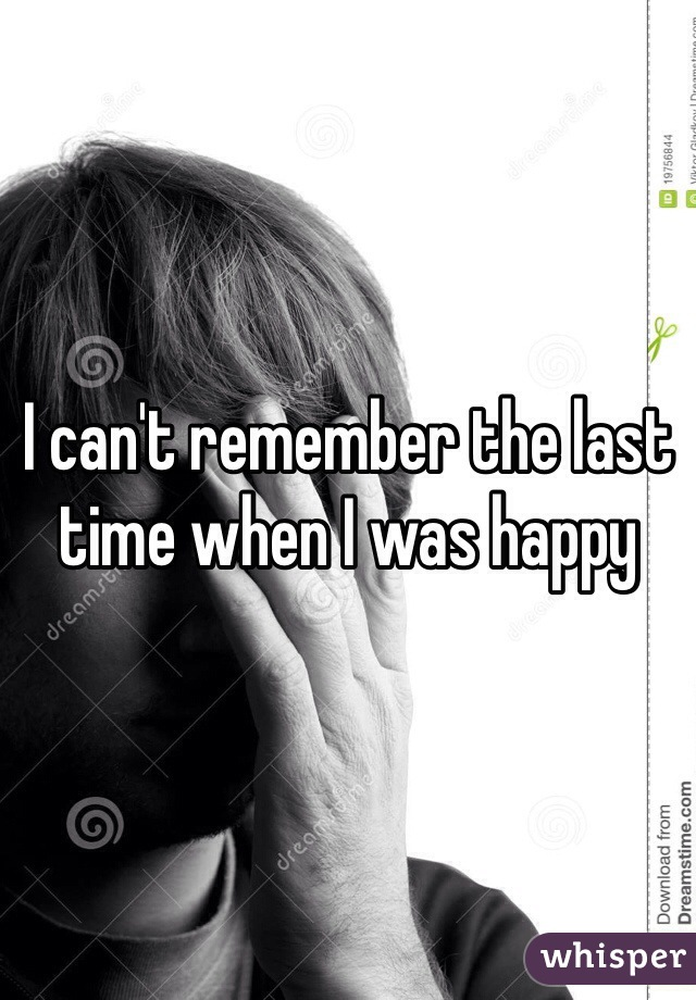 I can't remember the last time when I was happy