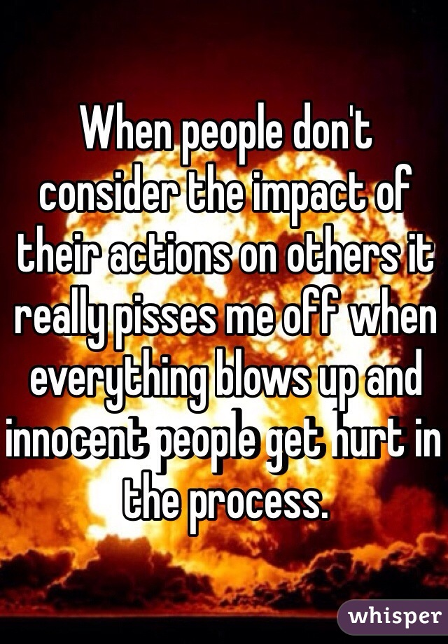 When people don't consider the impact of their actions on others it really pisses me off when everything blows up and innocent people get hurt in the process.