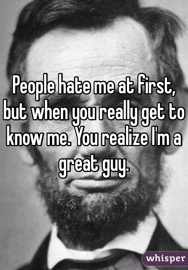 People hate me at first, but when you really get to know me. You realize I'm a great guy.