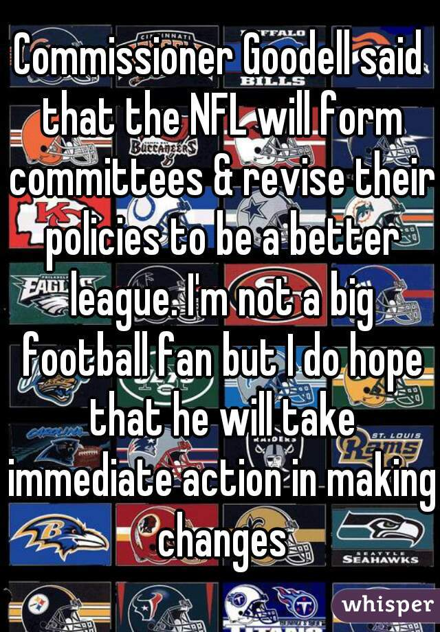 Commissioner Goodell said that the NFL will form committees & revise their policies to be a better league. I'm not a big football fan but I do hope that he will take immediate action in making changes
