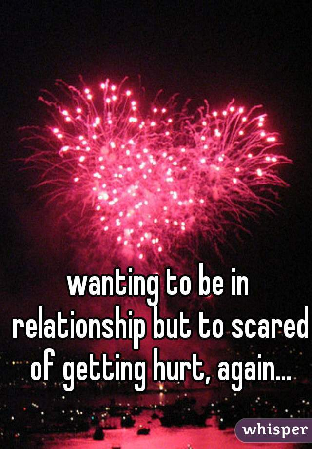 wanting to be in relationship but to scared of getting hurt, again...
