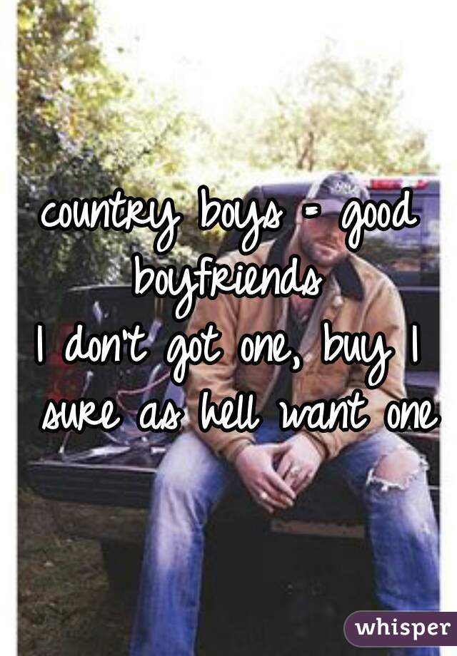 country boys = good boyfriends    I don't got one, buy I sure as hell want one