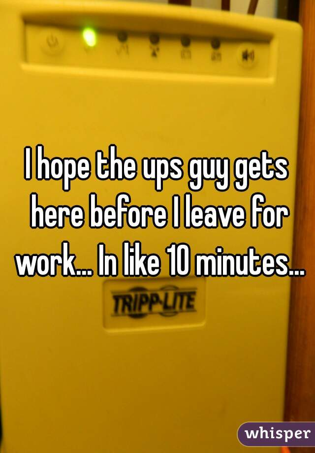 I hope the ups guy gets here before I leave for work... In like 10 minutes...
