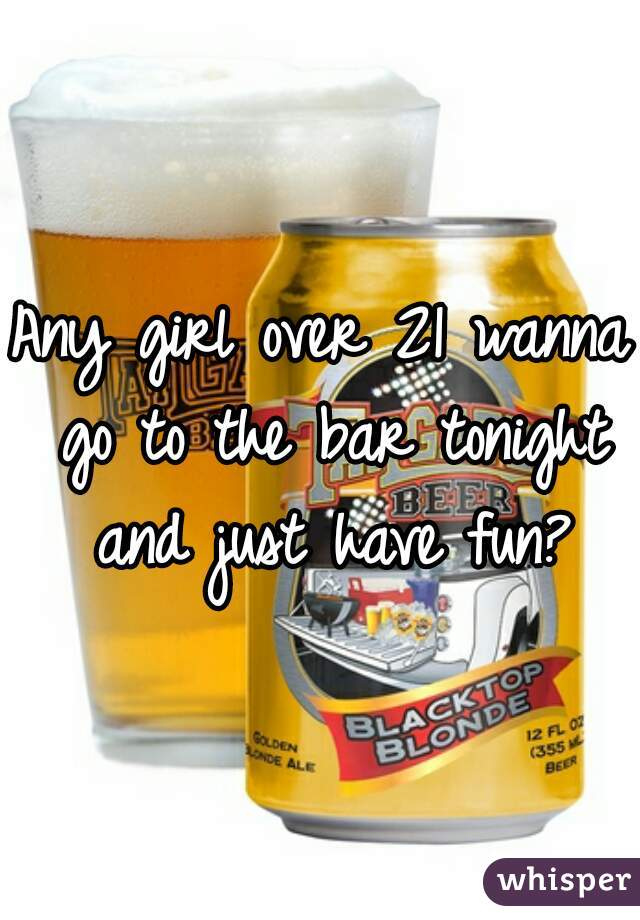 Any girl over 21 wanna go to the bar tonight and just have fun?