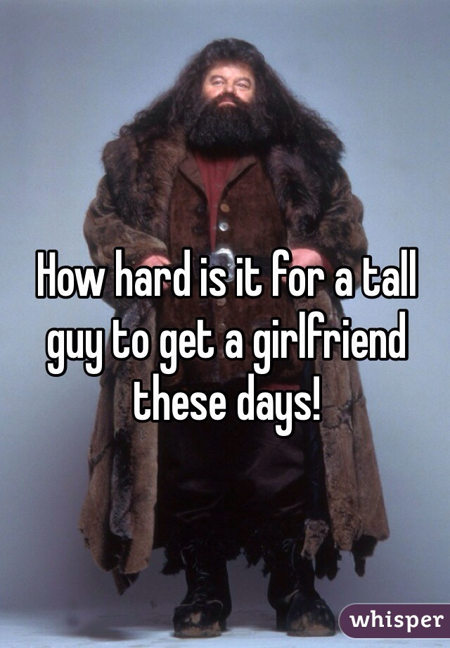 How hard is it for a tall guy to get a girlfriend these days!