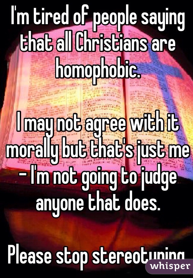 I'm tired of people saying that all Christians are homophobic.   I may not agree with it morally but that's just me - I'm not going to judge anyone that does.   Please stop stereotyping.