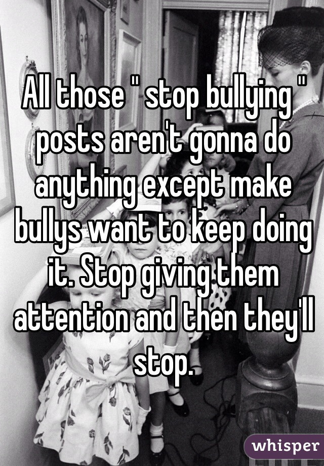 "All those "" stop bullying "" posts aren't gonna do anything except make bullys want to keep doing it. Stop giving them attention and then they'll stop."