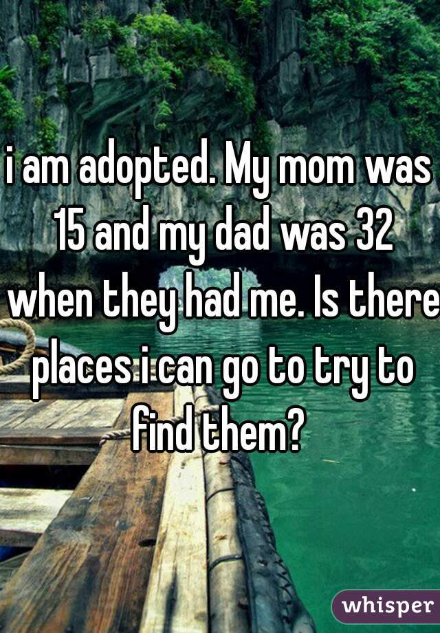 i am adopted. My mom was 15 and my dad was 32 when they had me. Is there places i can go to try to find them?