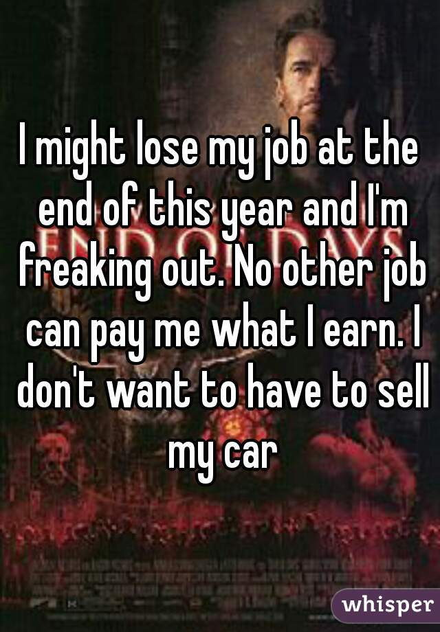 I might lose my job at the end of this year and I'm freaking out. No other job can pay me what I earn. I don't want to have to sell my car