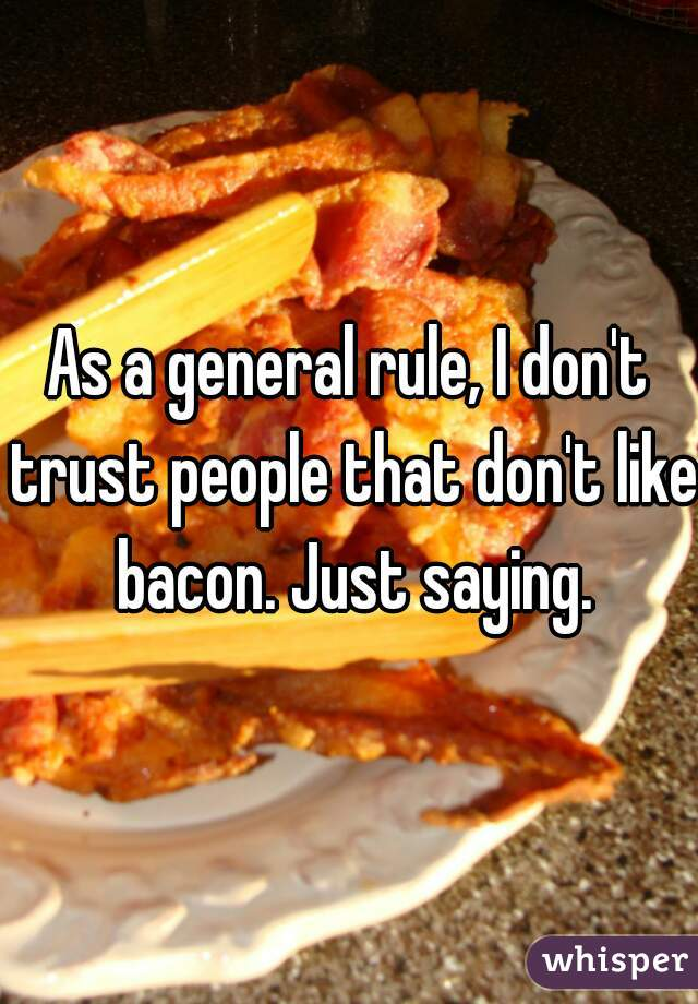 As a general rule, I don't trust people that don't like bacon. Just saying.
